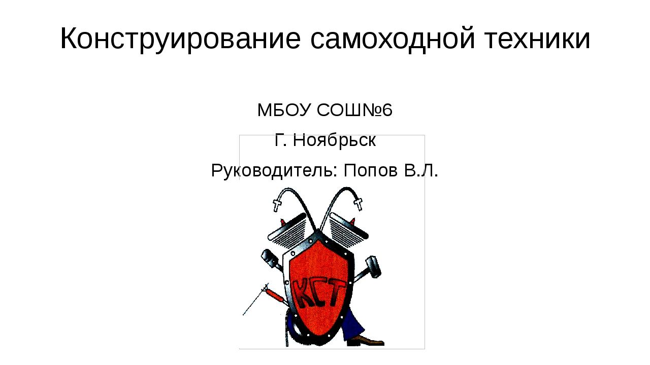 Конструирование самоходной техники МБОУ СОШ№6 Г. Ноябрьск Руководитель: Попов...