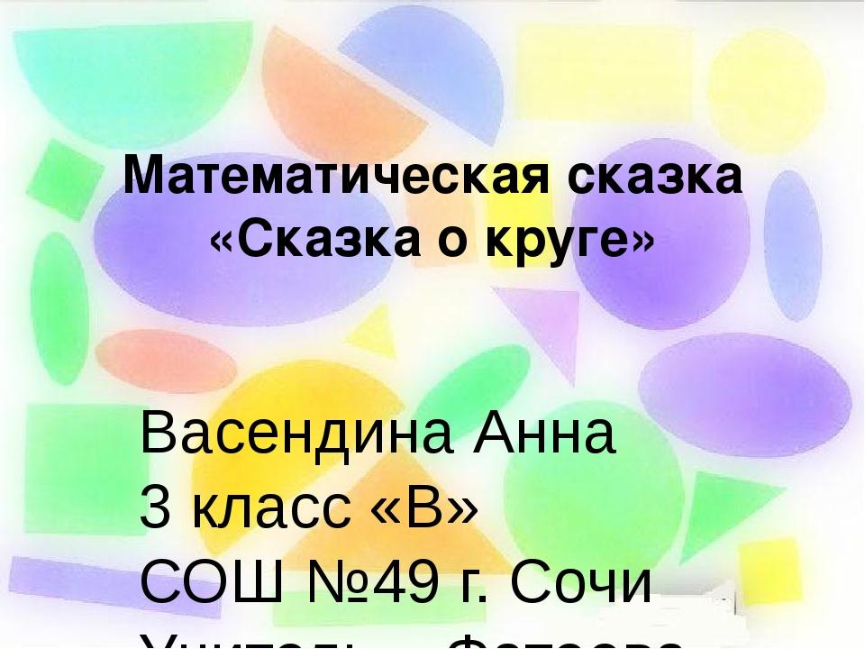 Математическая сказка «Сказка о круге» Васендина Анна 3 класс «В» СОШ №49 г....