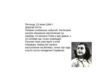 Пятница, 23 июня 1944 г. Дорогая Китти, Никаких особенных событий. Англичане
