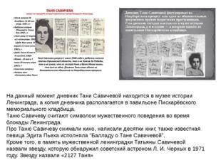 На данный момент дневник Тани Савичевой находится в музее истории Ленинграда,