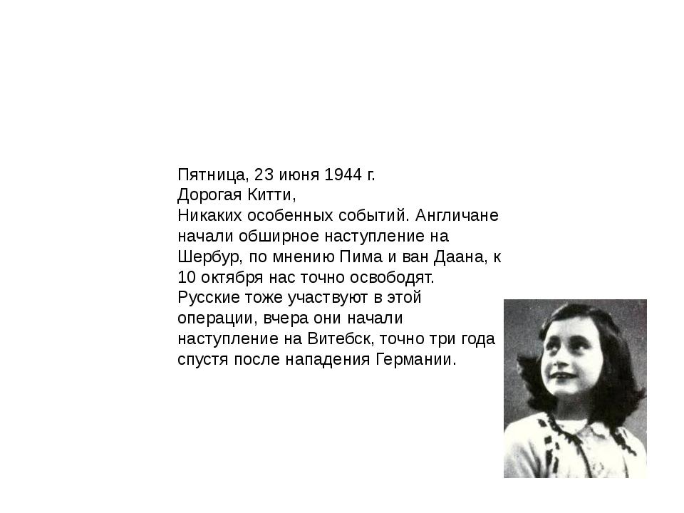 Пятница, 23 июня 1944 г. Дорогая Китти, Никаких особенных событий. Англичане...