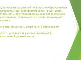 - консультировать родителей по вопросам образования и охраны здоровья детей и
