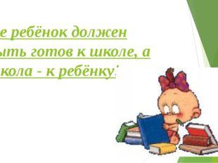 Не ребёнок должен быть готов к школе, а школа - к ребёнку!