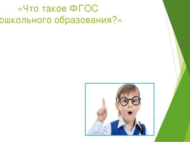 «Что такое ФГОС дошкольного образования?»