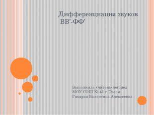 Дифференциация звуков ВВ'-ФФ' Выполнила учитель-логопед МОУ СОШ № 43 г. Твери