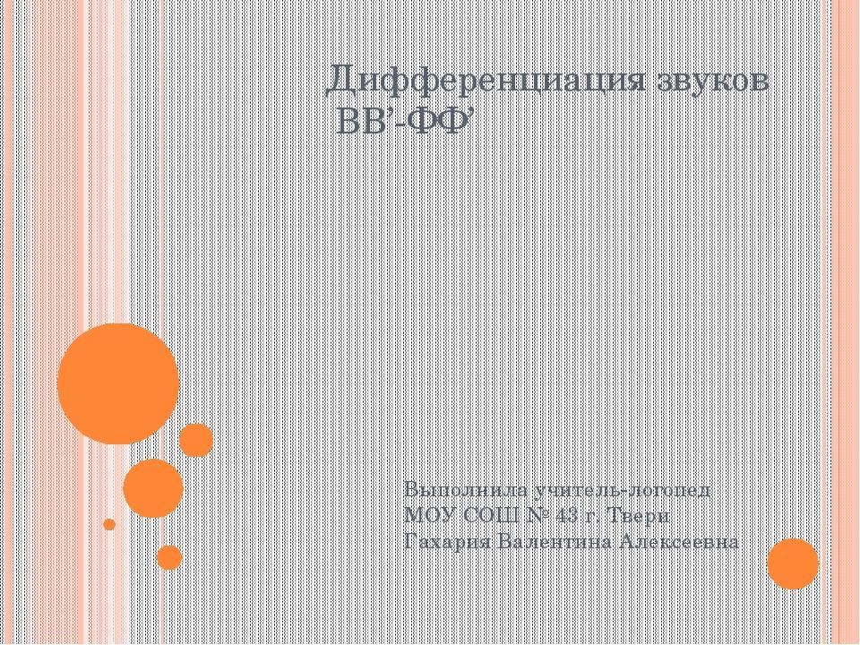 Дифференциация звуков ВВ'-ФФ' Выполнила учитель-логопед МОУ СОШ № 43 г. Твери...