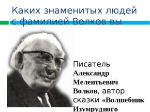 Каких знаменитых людей с фамилией Волков вы знаете? Писатель Александр Мелент
