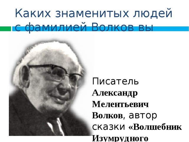 Каких знаменитых людей с фамилией Волков вы знаете? Писатель Александр Мелент...