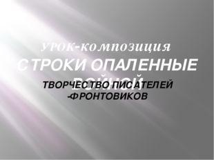УРОК-композиция СТРОКИ ОПАЛЕННЫЕ ВОЙНОЙ ТВОРЧЕСТВО ПИСАТЕЛЕЙ -ФРОНТОВИКОВ