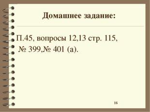 Домашнее задание: П.45, вопросы 12,13 стр. 115, № 399,№ 401 (а).