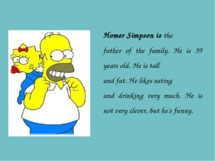 Homer Simpson is the father of the family. He is 39 years old. He is tall and