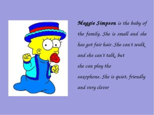 Maggie Simpson is the baby of the family. She is small and she has got fair h