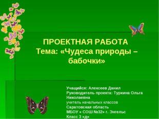 ПРОЕКТНАЯ РАБОТА Тема: «Чудеса природы – бабочки» Учащийся: Алексеев Данил Р