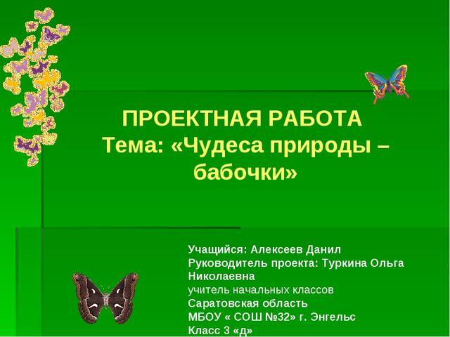ПРОЕКТНАЯ РАБОТА Тема: «Чудеса природы – бабочки» Учащийся: Алексеев Данил Р...