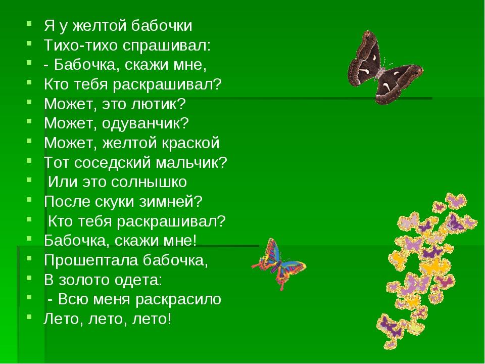 Я у желтой бабочки Тихо-тихо спрашивал: - Бабочка, скажи мне, Кто тебя раскра...