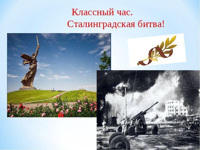 Классный час. Сталинградская битва!