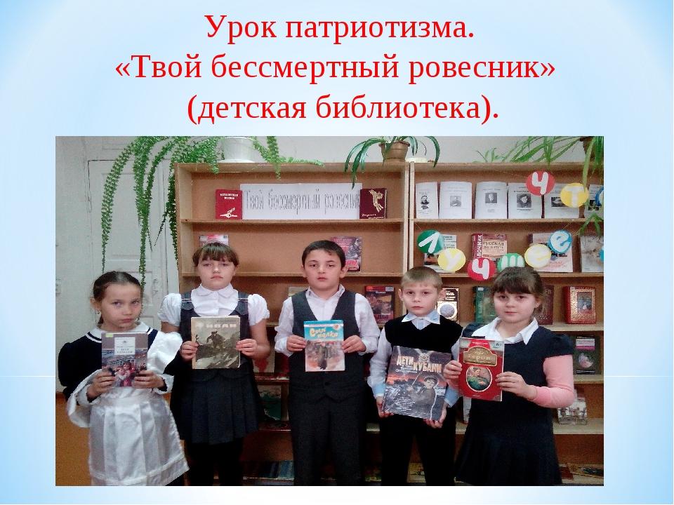 Урок патриотизма. «Твой бессмертный ровесник» (детская библиотека).