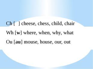 Ch [ʧ] cheese, chess, child, chair Wh [w] where, when, why, what Ou [au] mous