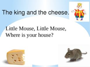 Little Mouse, Little Mouse, Where is your house? The king and the cheese.