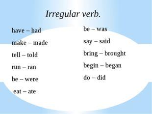 Irregular verb. have – had make – made tell – told run – ran be – were eat –