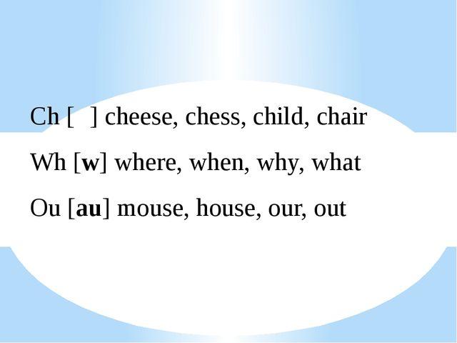 Ch [ʧ] cheese, chess, child, chair Wh [w] where, when, why, what Ou [au] mous...