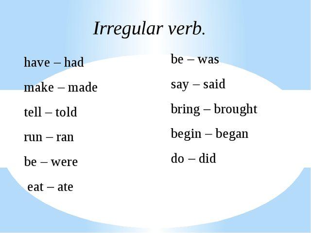 Irregular verb. have – had make – made tell – told run – ran be – were eat –...