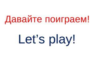 Давайте поиграем! Let's play!