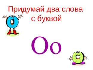 Придумай два слова с буквой Oo
