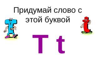 Придумай слово с этой буквой T t