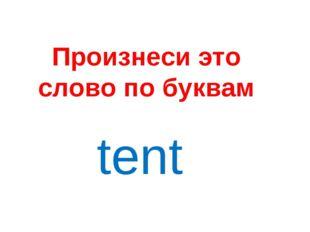 Произнеси это слово по буквам tent