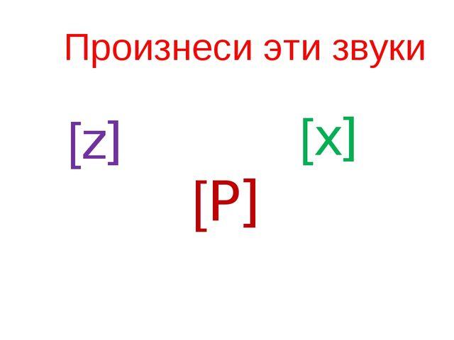 Произнеси эти звуки [z] [P] [x]