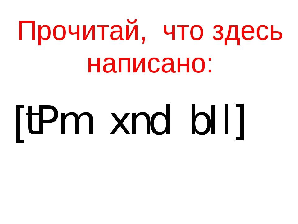 Прочитай, что здесь написано: [tPm xnd bIl]