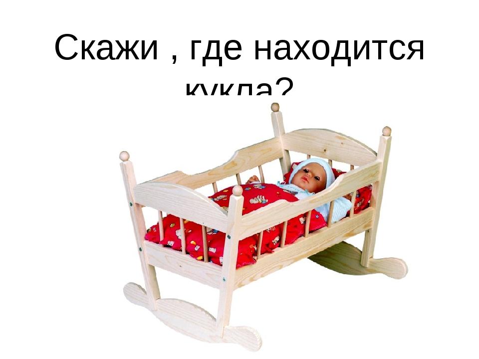 Скажи , где находится кукла?