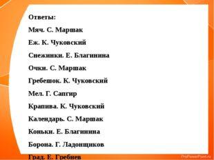 Ответы: Мяч. С. Маршак Еж. К. Чуковский Снежинки. Е. Благинина Очки. С. Марша