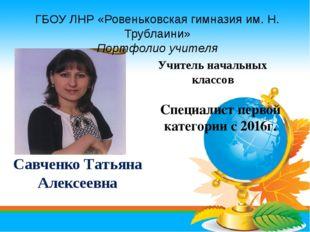 Савченко Татьяна Алексеевна Специалист первой категории с 2016г. Учитель нача