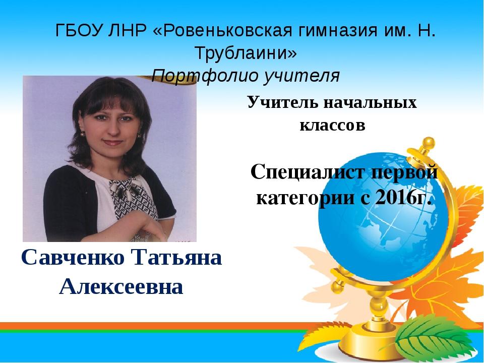 Савченко Татьяна Алексеевна Специалист первой категории с 2016г. Учитель нача...