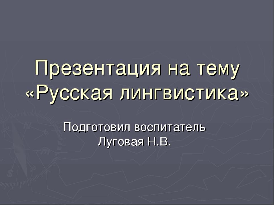 Презентация на тему «Русская лингвистика» Подготовил воспитатель Луговая Н.В.