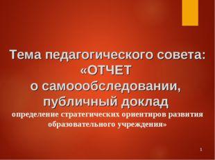 * Тема педагогического совета: «ОТЧЕТ о самоообследовании, публичный доклад о