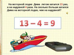 На моторной лодке Дима летом катался 13 раз, а на надувной 4 раза. На скольк