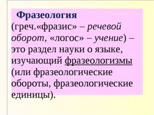 Фразеология (греч.«фразис» – речевой оборот, «логос» – учение) – это раздел