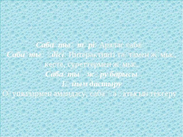 Сабақтың түрі: Аралас сабақ Сабақтың әдісі: Интерактивті тақтамен жұмыс, кест...