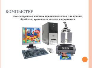 КОМПЬЮТЕР это электронная машина, предназначенная для приема, обработки, хран
