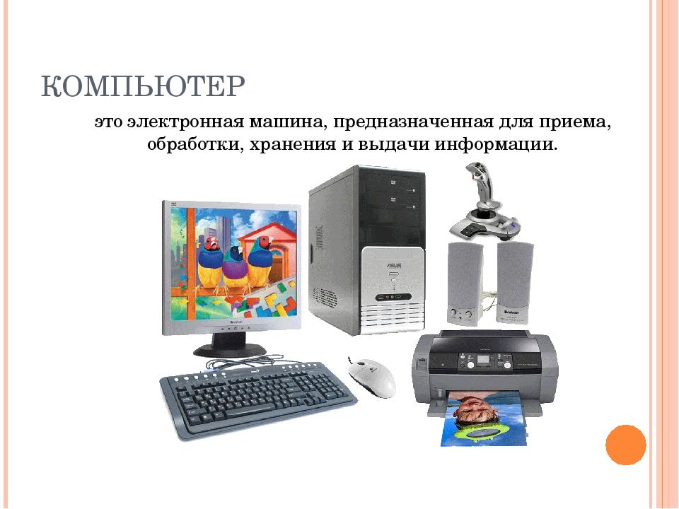 КОМПЬЮТЕР это электронная машина, предназначенная для приема, обработки, хран...