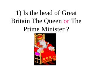 1) Is the head of Great Britain The Queen or The Prime Minister ?
