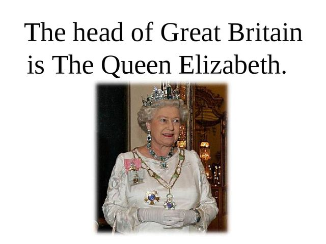 The head of Great Britain is The Queen Elizabeth.
