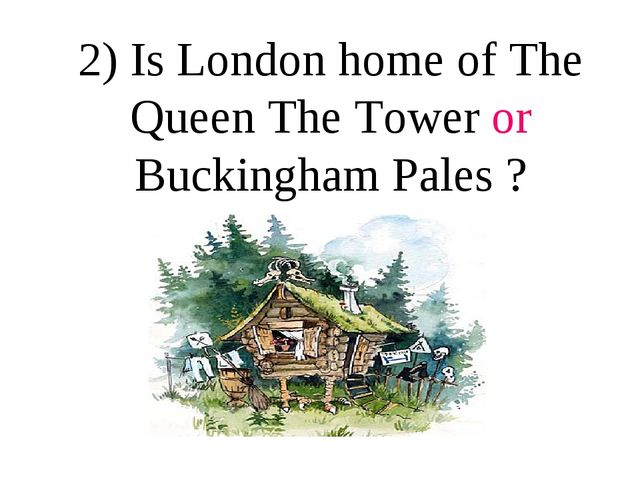 2) Is London home of The Queen The Tower or Buckingham Pales ?