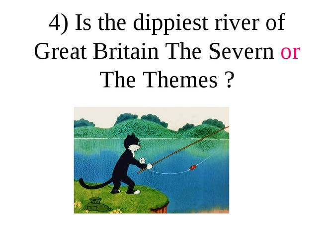 4) Is the dippiest river of Great Britain The Severn or The Themes ?