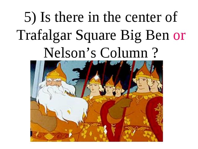 5) Is there in the center of Trafalgar Square Big Ben or Nelson's Column ?