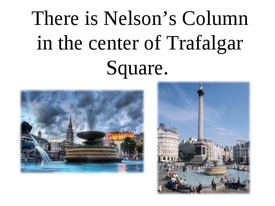 There is Nelson's Column in the center of Trafalgar Square.
