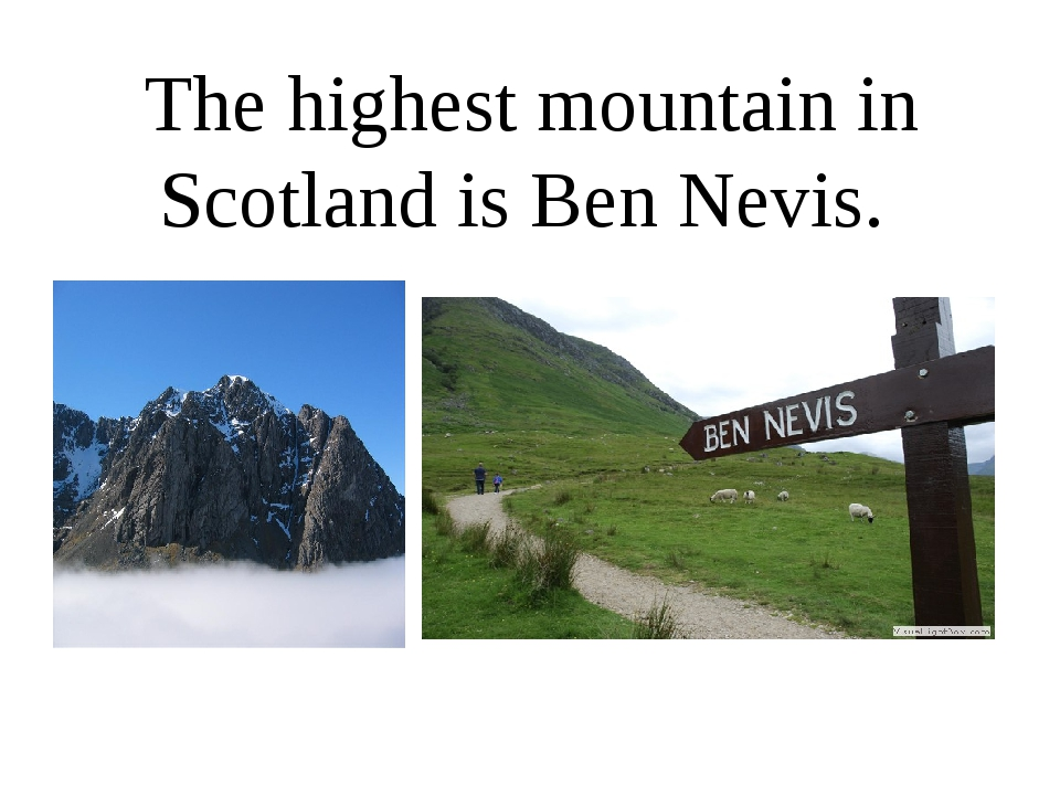 The highest mountain in Scotland is Ben Nevis.